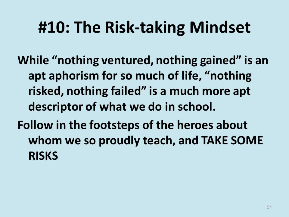 #10: The Risk-taking Mindset While nothing ventured, nothing gained is an apt aphorism for so much of life, nothing risked, nothing failed is a much more apt descriptor of what we do in school.