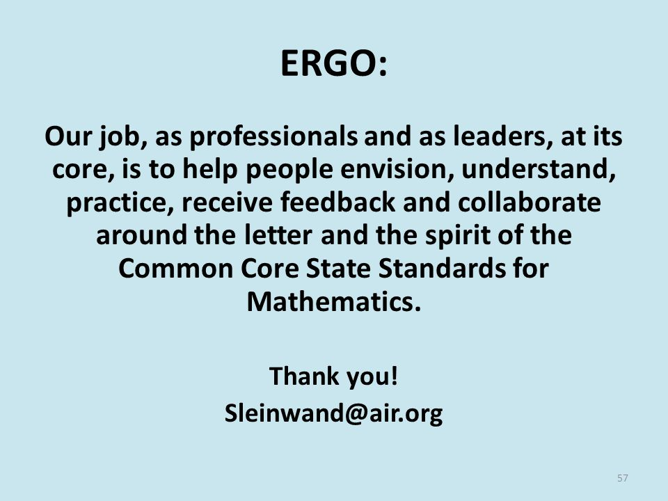 ERGO: Our job, as professionals and as leaders, at its core, is to help people envision, understand, practice, receive feedback and collaborate around the letter and the spirit of the Common Core State Standards for Mathematics.