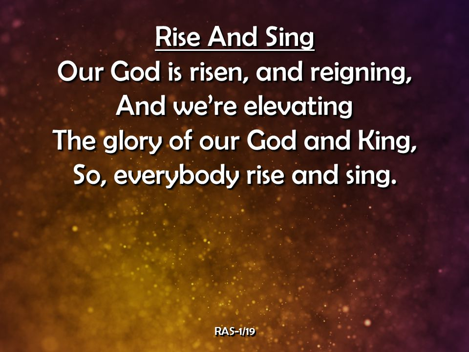 Rise And Sing Our God is risen, and reigning, And we're elevating The glory of our God and King, So, everybody rise and sing.