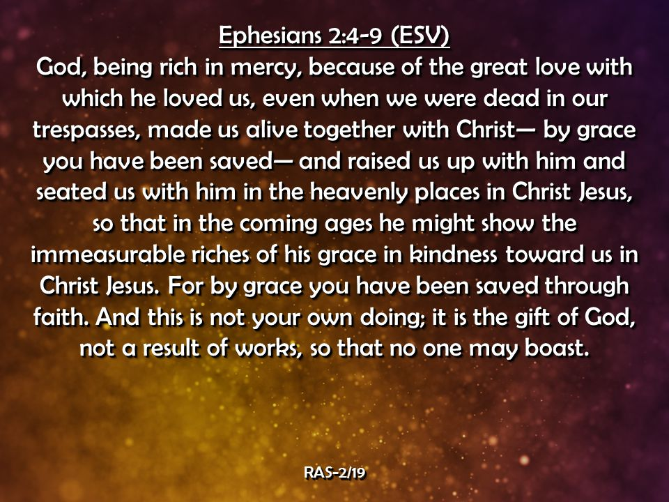 Ephesians 2:4-9 (ESV) God, being rich in mercy, because of the great love with which he loved us, even when we were dead in our trespasses, made us alive together with Christ— by grace you have been saved— and raised us up with him and seated us with him in the heavenly places in Christ Jesus, so that in the coming ages he might show the immeasurable riches of his grace in kindness toward us in Christ Jesus.