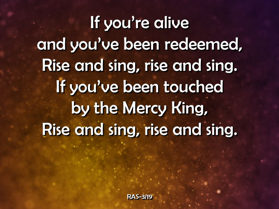 If you're alive and you've been redeemed, Rise and sing, rise and sing.