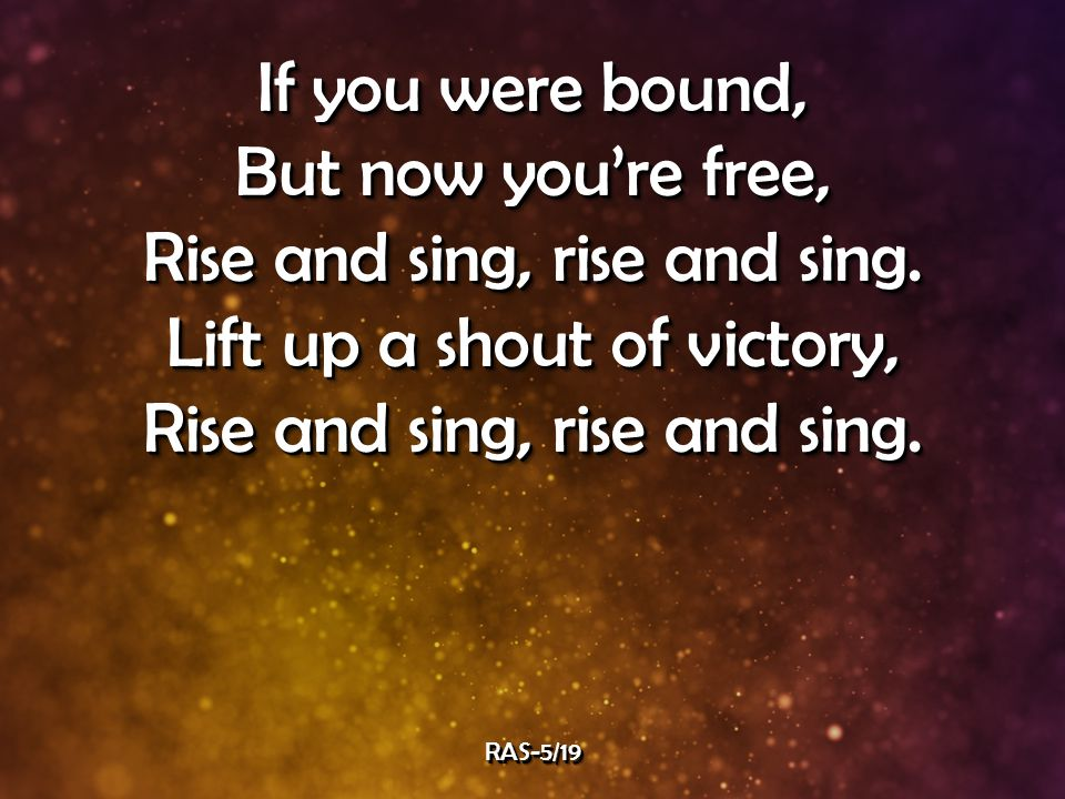 If you were bound, But now you're free, Rise and sing, rise and sing.