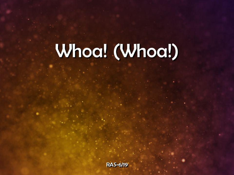 Whoa! (Whoa!) RAS-6/19RAS-6/19