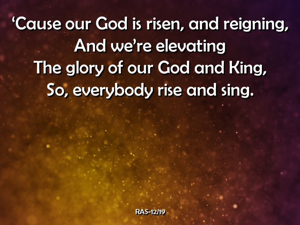 'Cause our God is risen, and reigning, And we're elevating The glory of our God and King, So, everybody rise and sing.
