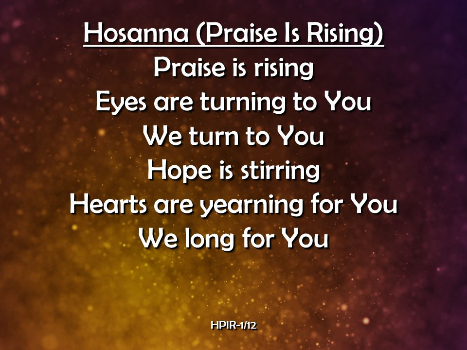 Hosanna (Praise Is Rising) Praise is rising Eyes are turning to You We turn to You Hope is stirring Hearts are yearning for You We long for You Hosanna (Praise Is Rising) Praise is rising Eyes are turning to You We turn to You Hope is stirring Hearts are yearning for You We long for You HPIR-1/12HPIR-1/12
