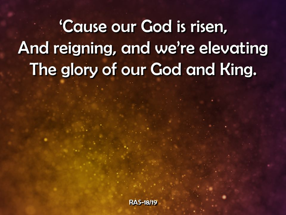 'Cause our God is risen, And reigning, and we're elevating The glory of our God and King.