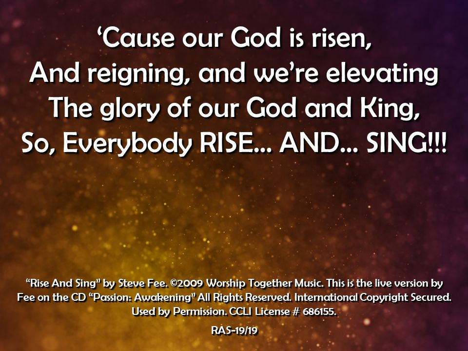 'Cause our God is risen, And reigning, and we're elevating The glory of our God and King, So, Everybody RISE… AND… SING!!.