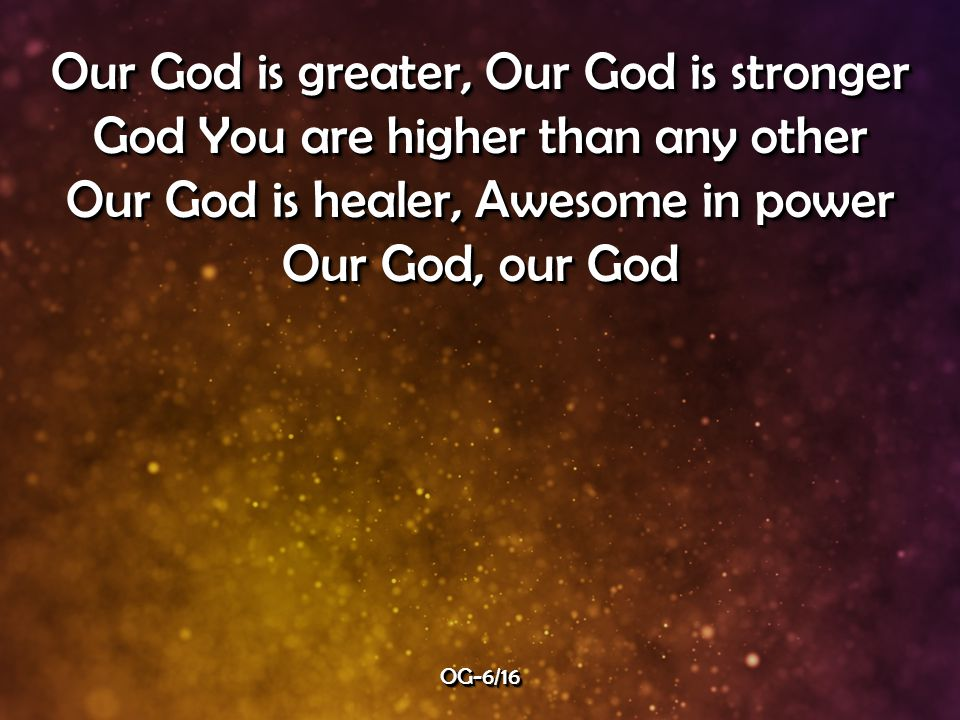 Our God is greater, Our God is stronger God You are higher than any other Our God is healer, Awesome in power Our God, our God Our God is greater, Our God is stronger God You are higher than any other Our God is healer, Awesome in power Our God, our God OG-6/16OG-6/16