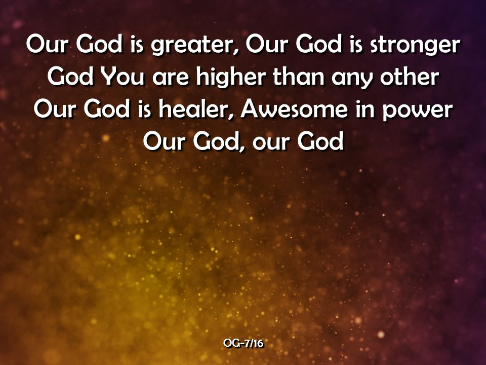 Our God is greater, Our God is stronger God You are higher than any other Our God is healer, Awesome in power Our God, our God Our God is greater, Our God is stronger God You are higher than any other Our God is healer, Awesome in power Our God, our God OG-7/16OG-7/16