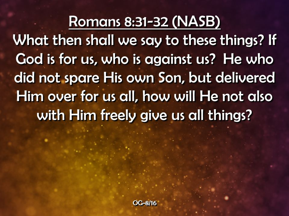 Romans 8:31-32 (NASB) What then shall we say to these things.