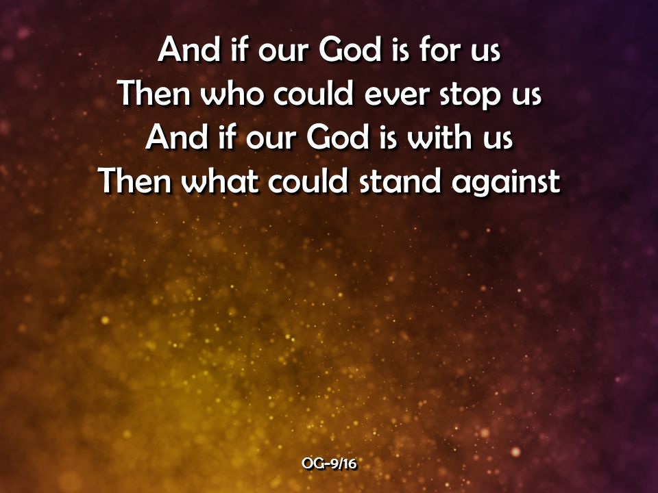 And if our God is for us Then who could ever stop us And if our God is with us Then what could stand against And if our God is for us Then who could ever stop us And if our God is with us Then what could stand against OG-9/16OG-9/16