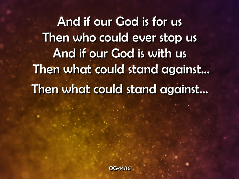 And if our God is for us Then who could ever stop us And if our God is with us Then what could stand against… Then what could stand against… Then what could stand against… And if our God is for us Then who could ever stop us And if our God is with us Then what could stand against… Then what could stand against… Then what could stand against… OG-14/16OG-14/16