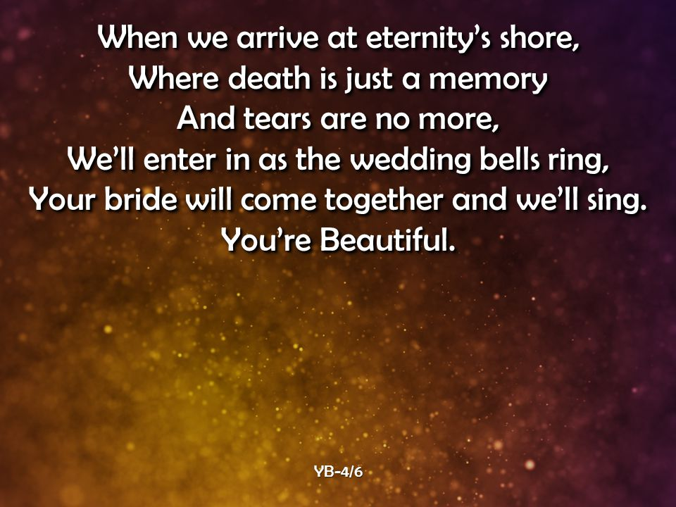 When we arrive at eternity's shore, Where death is just a memory And tears are no more, We'll enter in as the wedding bells ring, Your bride will come together and we'll sing.