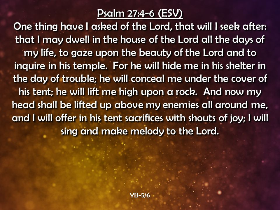 Psalm 27:4-6 (ESV) One thing have I asked of the Lord, that will I seek after: that I may dwell in the house of the Lord all the days of my life, to gaze upon the beauty of the Lord and to inquire in his temple.