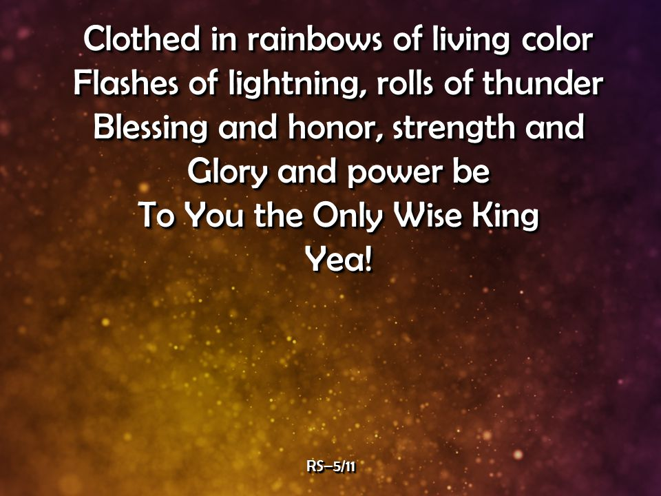 Clothed in rainbows of living color Flashes of lightning, rolls of thunder Blessing and honor, strength and Glory and power be To You the Only Wise King Yea.