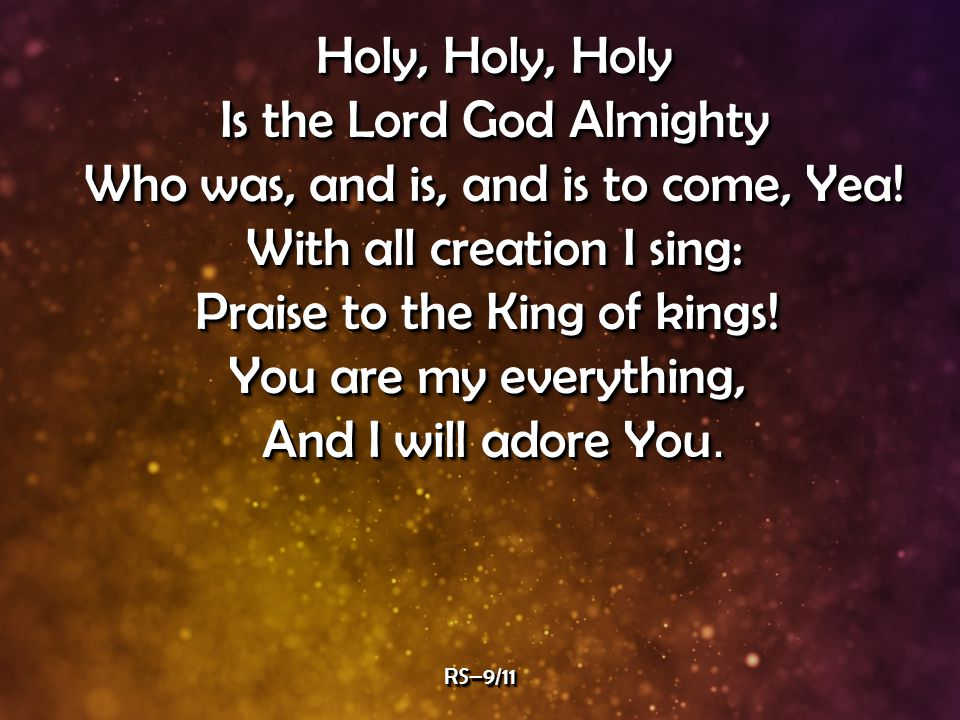 Holy, Holy, Holy Is the Lord God Almighty Who was, and is, and is to come, Yea.