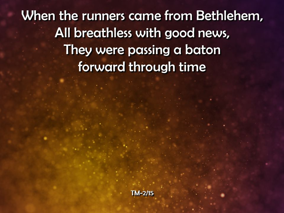When the runners came from Bethlehem, All breathless with good news, They were passing a baton forward through time When the runners came from Bethlehem, All breathless with good news, They were passing a baton forward through time TM-2/15TM-2/15