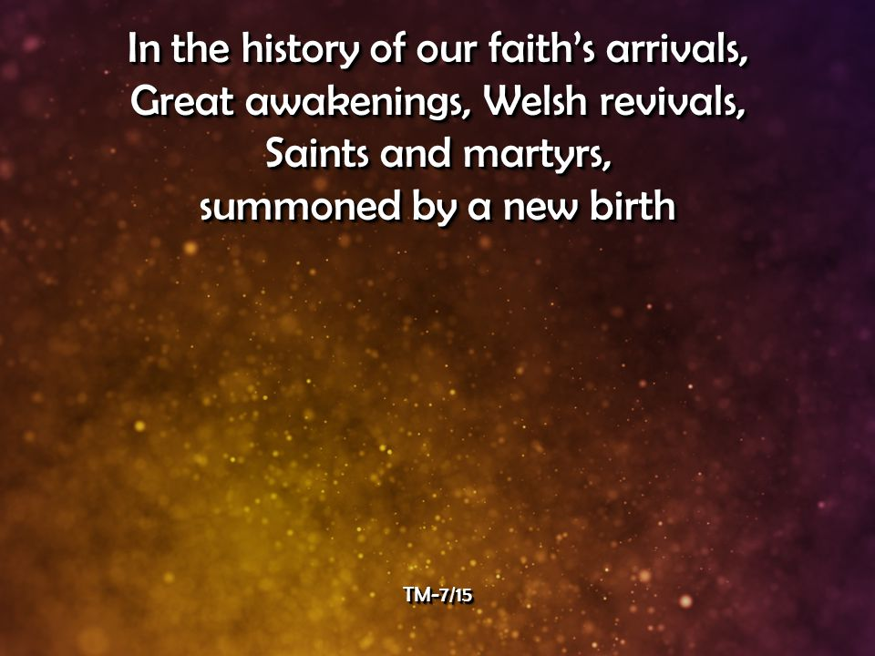 In the history of our faith's arrivals, Great awakenings, Welsh revivals, Saints and martyrs, summoned by a new birth In the history of our faith's arrivals, Great awakenings, Welsh revivals, Saints and martyrs, summoned by a new birth TM-7/15TM-7/15