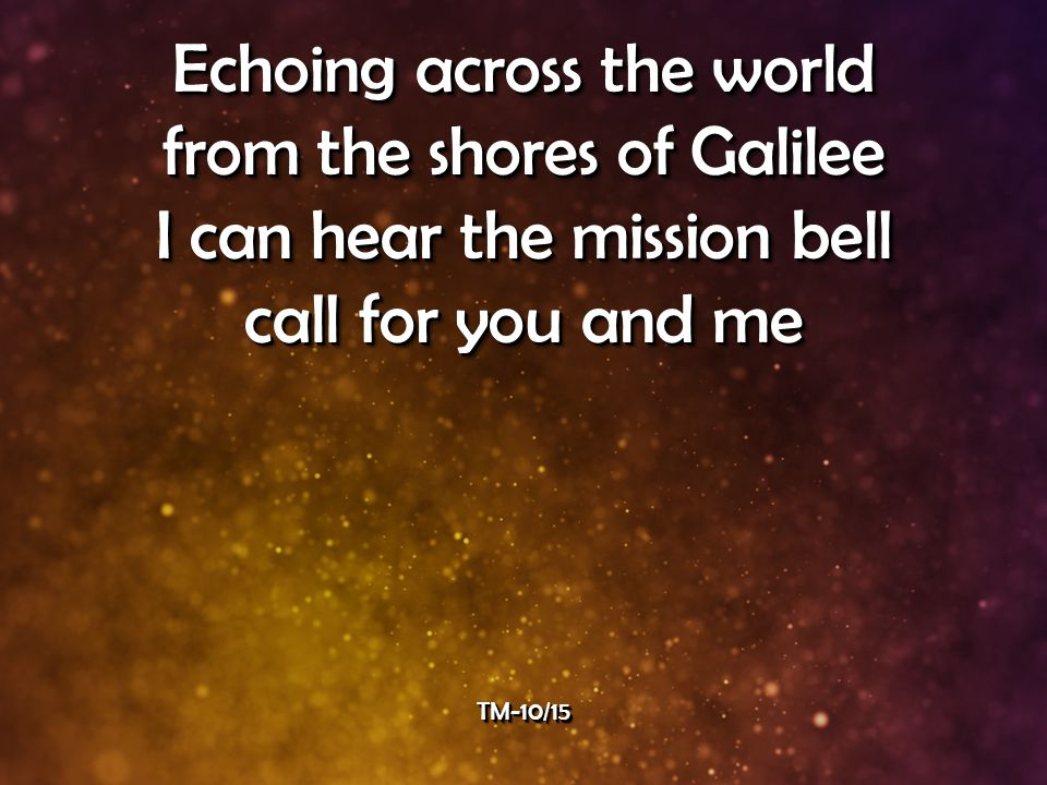 Echoing across the world from the shores of Galilee I can hear the mission bell call for you and me Echoing across the world from the shores of Galilee I can hear the mission bell call for you and me TM-10/15TM-10/15