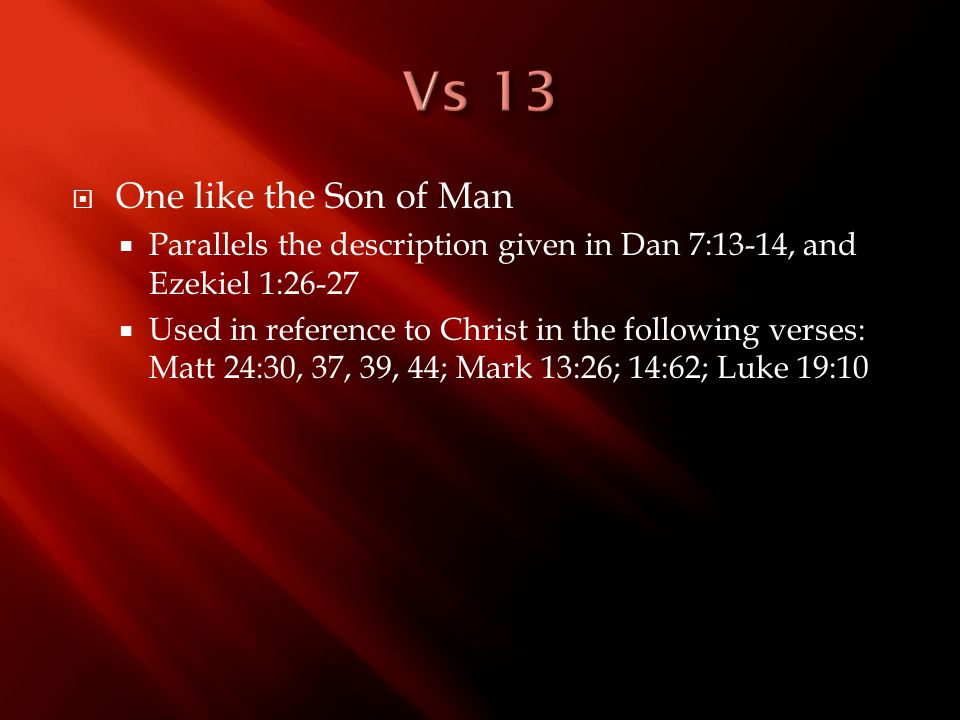  One like the Son of Man  Parallels the description given in Dan 7:13-14, and Ezekiel 1:26-27  Used in reference to Christ in the following verses: