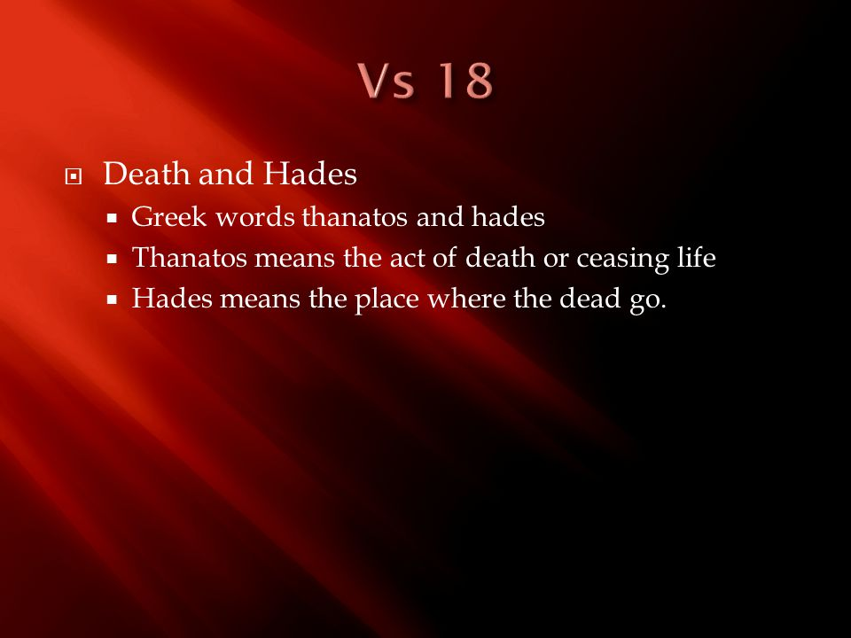  Death and Hades  Greek words thanatos and hades  Thanatos means the act of death or ceasing life  Hades means the place where the dead go.
