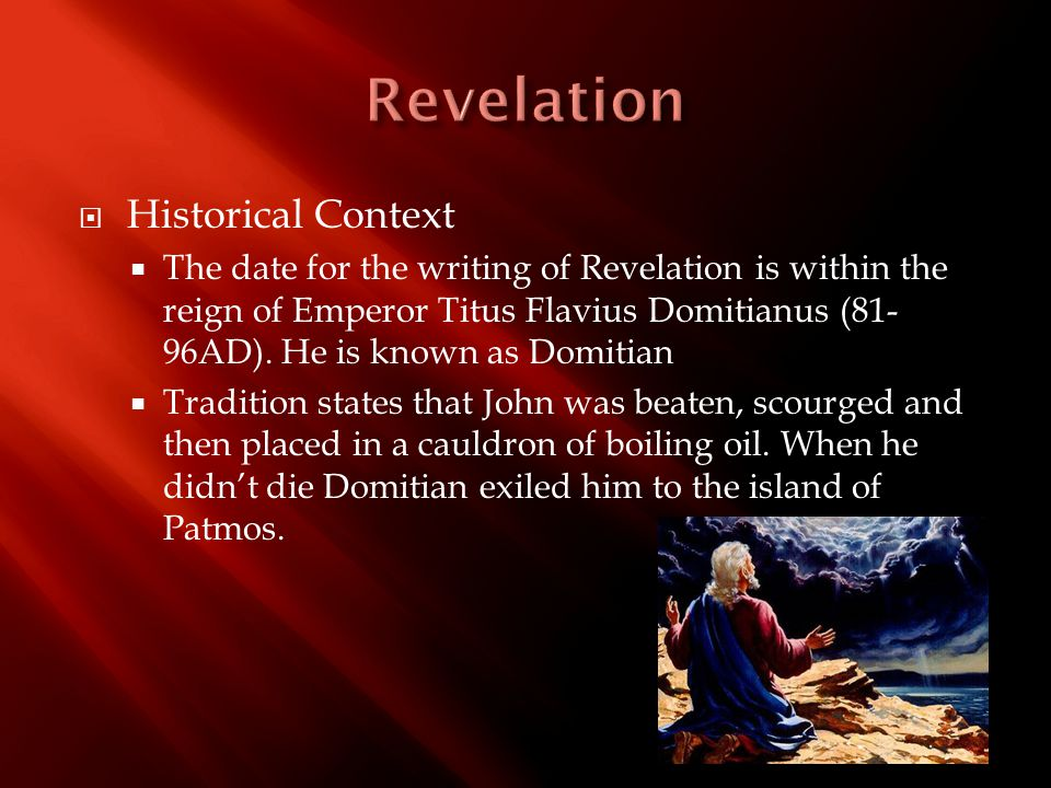  Historical Context  The date for the writing of Revelation is within the reign of Emperor Titus Flavius Domitianus (81- 96AD). He is known as Domit