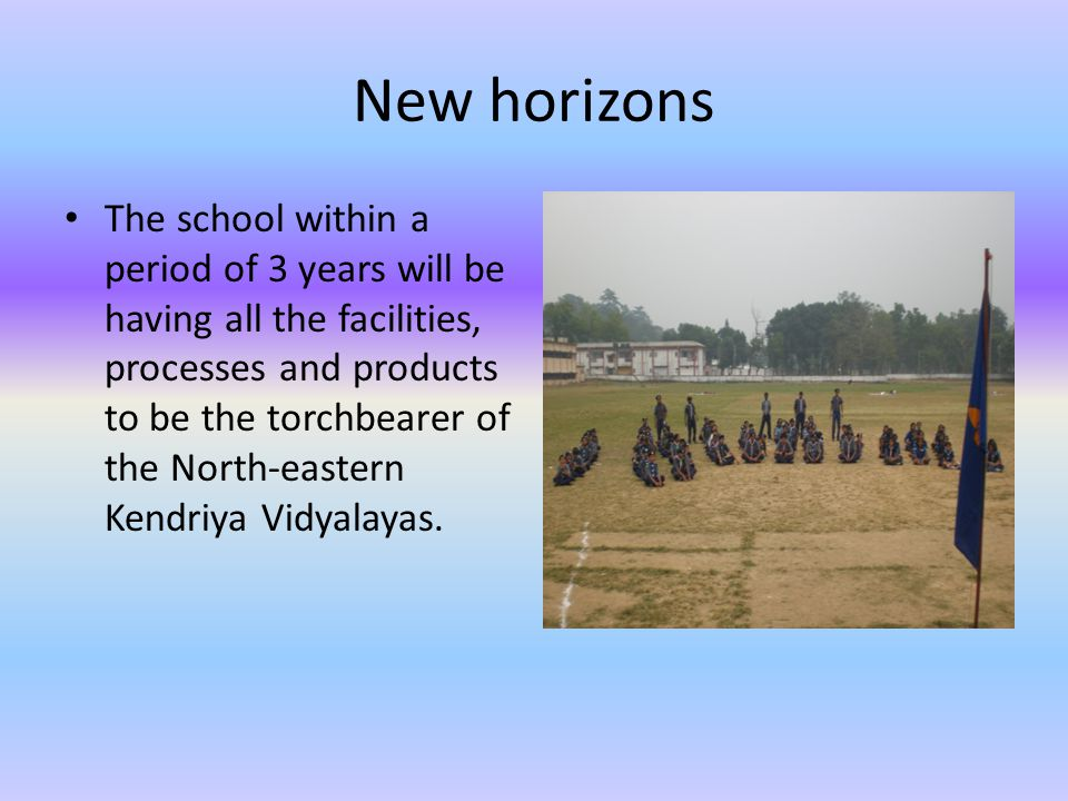 New horizons The school within a period of 3 years will be having all the facilities, processes and products to be the torchbearer of the North-eastern Kendriya Vidyalayas.