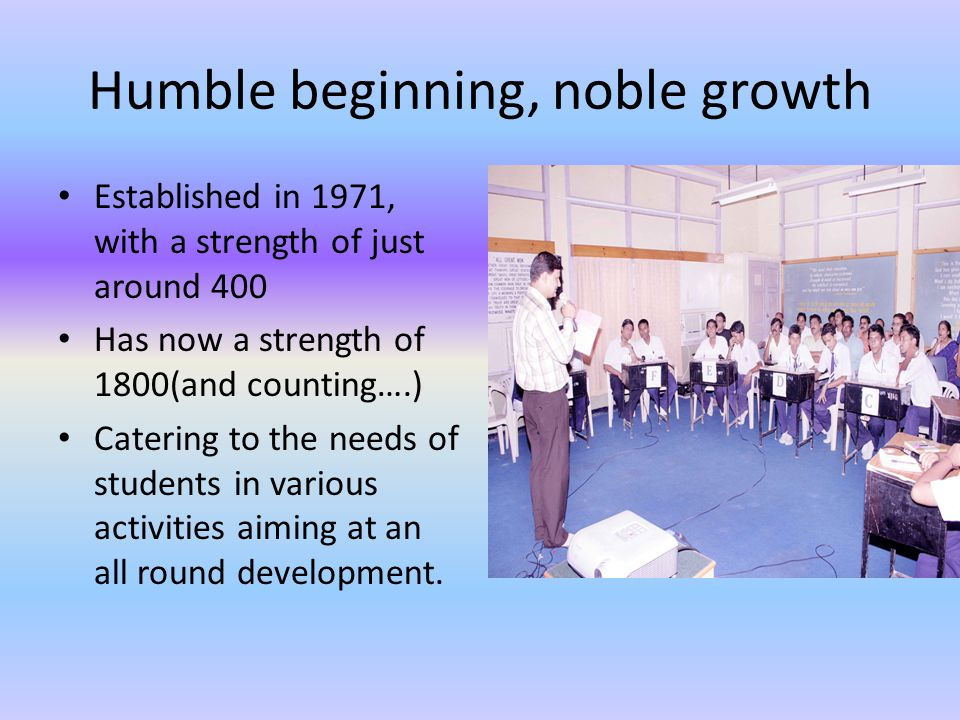 Humble beginning, noble growth Established in 1971, with a strength of just around 400 Has now a strength of 1800(and counting….) Catering to the needs of students in various activities aiming at an all round development.