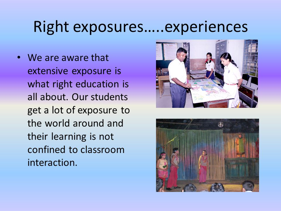 Right exposures…..experiences We are aware that extensive exposure is what right education is all about.