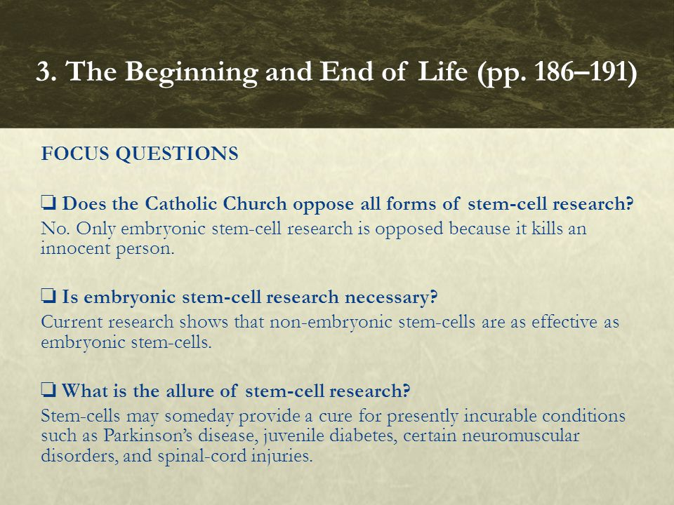 FOCUS QUESTIONS ❏ Does the Catholic Church oppose all forms of stem ‑ cell research? No. Only embryonic stem ‑ cell research is opposed because it kil