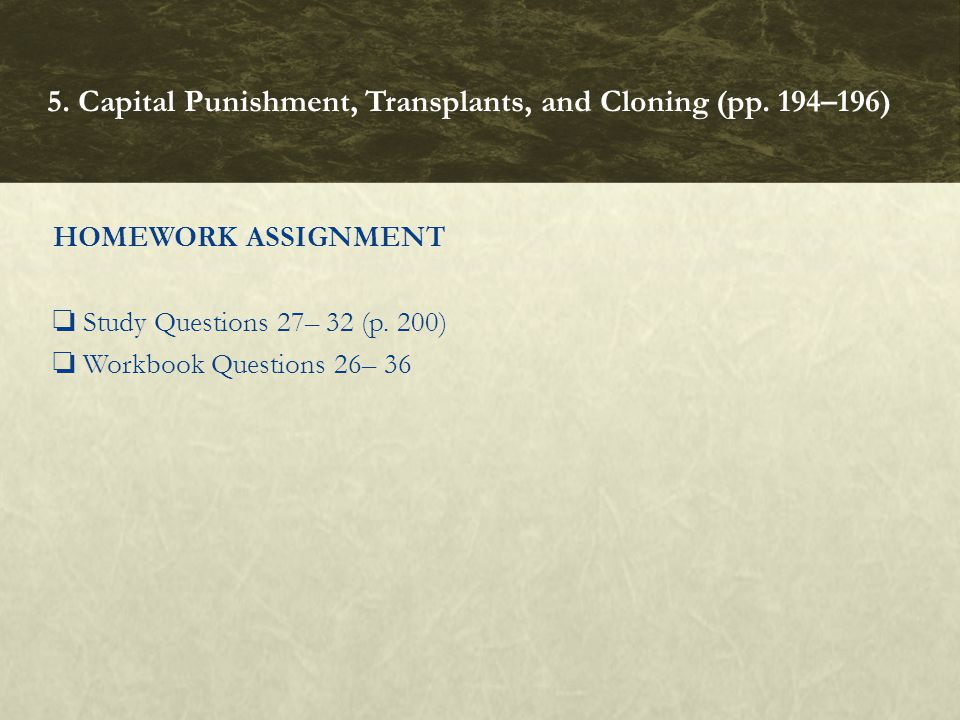 HOMEWORK ASSIGNMENT ❏ Study Questions 27– 32 (p. 200) ❏ Workbook Questions 26– 36 5. Capital Punishment, Transplants, and Cloning (pp. 194–196)
