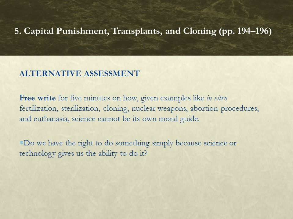 ALTERNATIVE ASSESSMENT Free write for five minutes on how, given examples like in vitro fertilization, sterilization, cloning, nuclear weapons, aborti