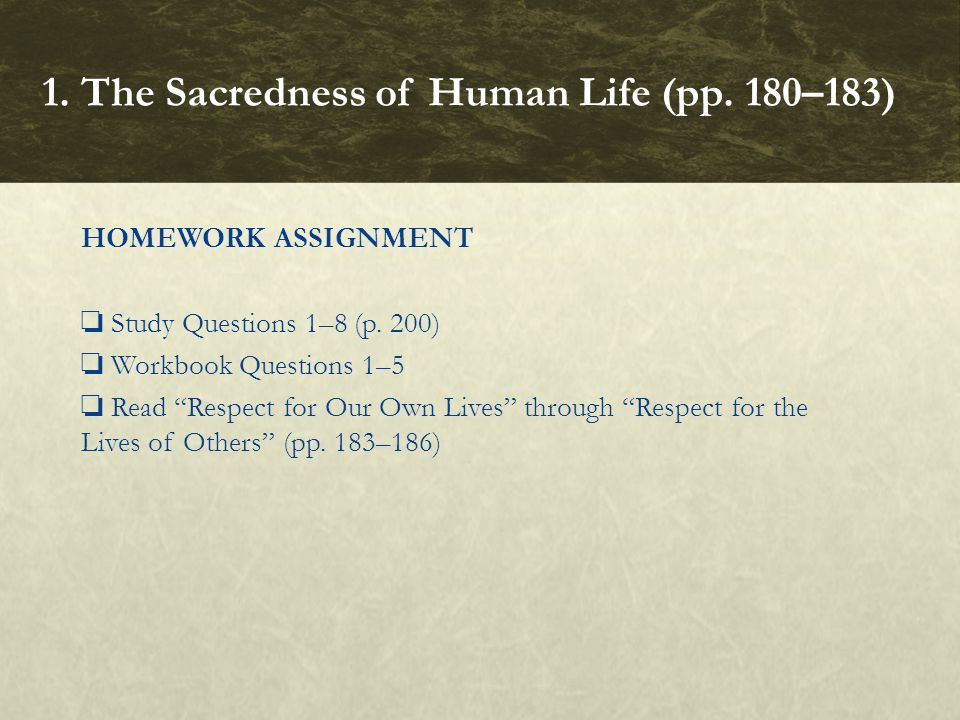 "HOMEWORK ASSIGNMENT ❏ Study Questions 1–8 (p. 200) ❏ Workbook Questions 1–5 ❏ Read ""Respect for Our Own Lives"" through ""Respect for the Lives of Other"