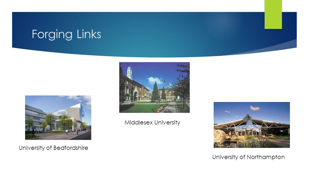 Forging Links Middlesex University University of Northampton University of Bedfordshire