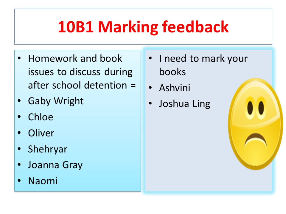 10B1 Marking feedback Homework and book issues to discuss during after school detention = Gaby Wright Chloe Oliver Shehryar Joanna Gray Naomi Homework