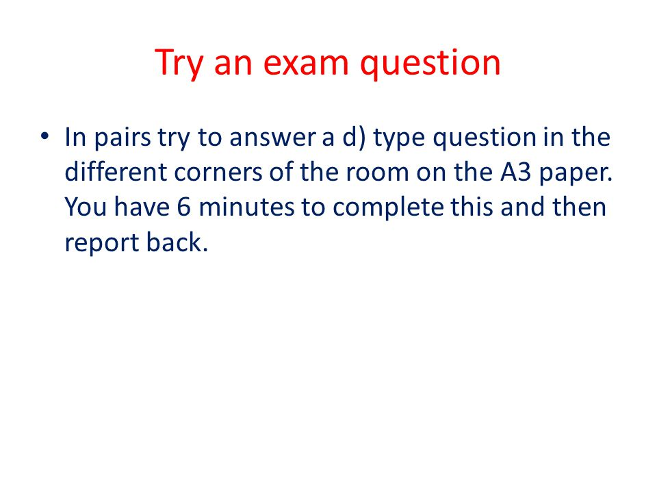 Try an exam question In pairs try to answer a d) type question in the different corners of the room on the A3 paper. You have 6 minutes to complete th