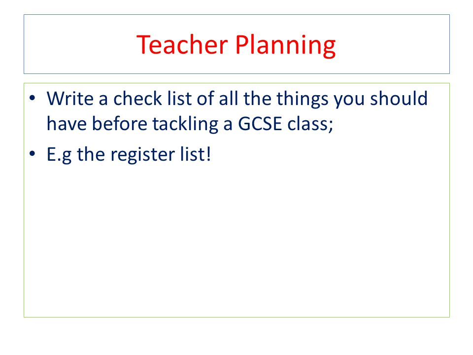 Teacher Planning Write a check list of all the things you should have before tackling a GCSE class; E.g the register list!