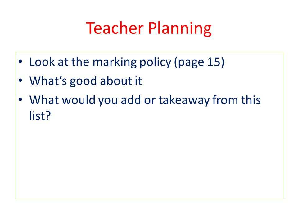 Teacher Planning Look at the marking policy (page 15) What's good about it What would you add or takeaway from this list?