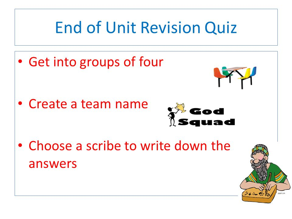 End of Unit Revision Quiz Get into groups of four Create a team name Choose a scribe to write down the answers