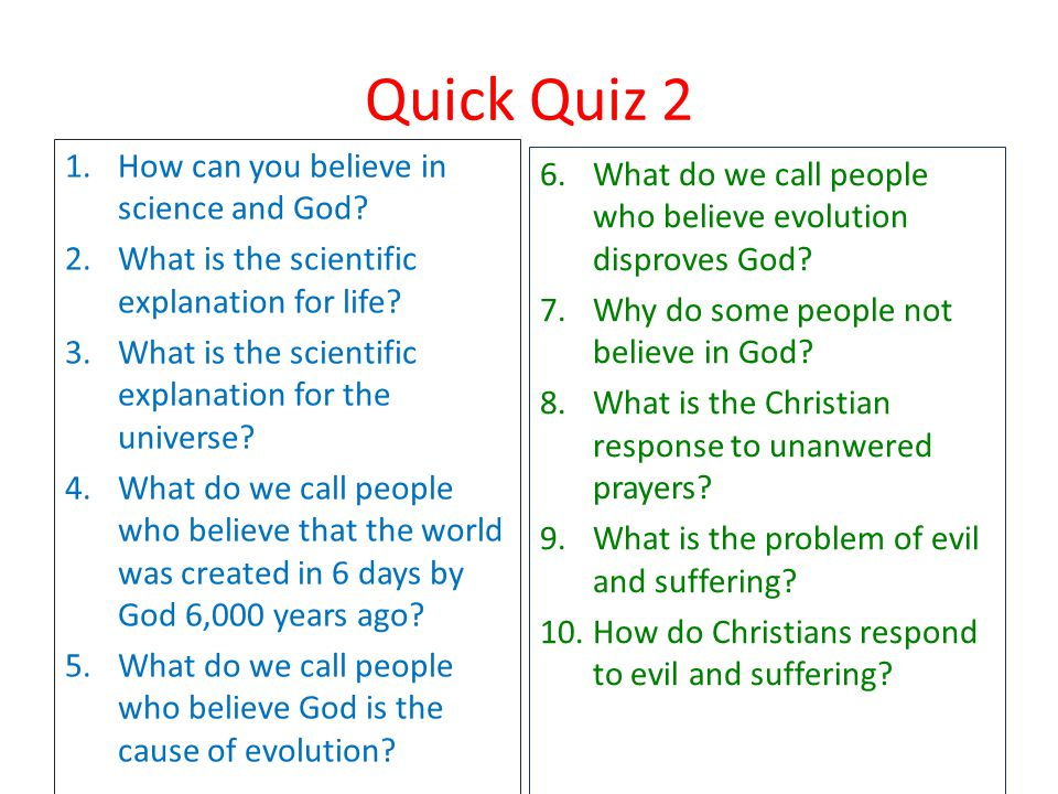 Quick Quiz 2 1.How can you believe in science and God? 2.What is the scientific explanation for life? 3.What is the scientific explanation for the uni