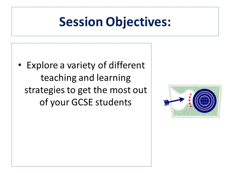 Session Objectives: Explore a variety of different teaching and learning strategies to get the most out of your GCSE students
