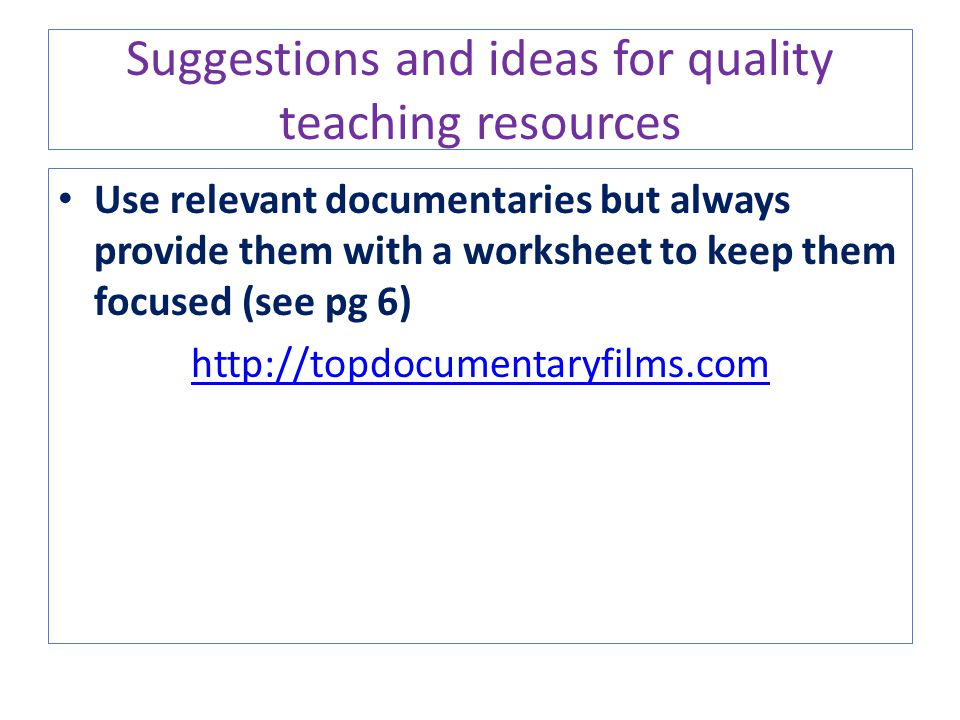 Suggestions and ideas for quality teaching resources Use relevant documentaries but always provide them with a worksheet to keep them focused (see pg
