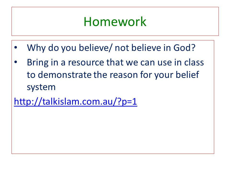 Homework Why do you believe/ not believe in God? Bring in a resource that we can use in class to demonstrate the reason for your belief system http://