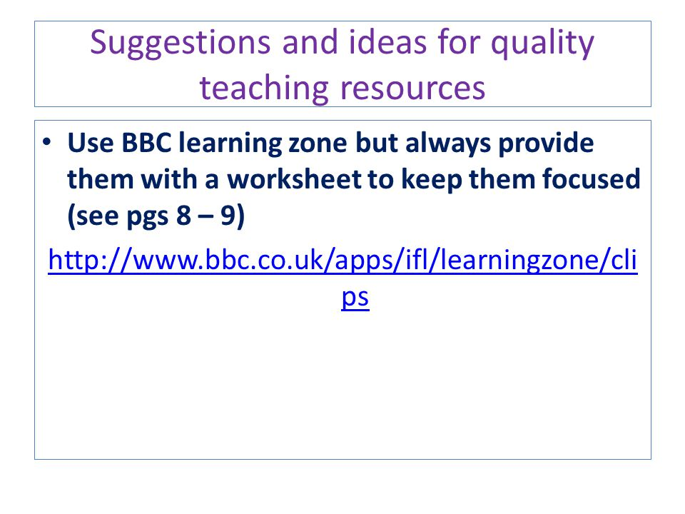 Suggestions and ideas for quality teaching resources Use BBC learning zone but always provide them with a worksheet to keep them focused (see pgs 8 –
