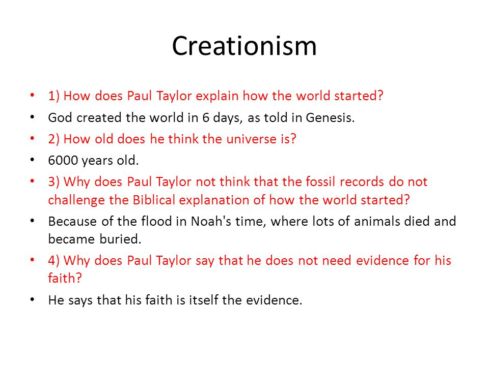 Creationism 1) How does Paul Taylor explain how the world started? God created the world in 6 days, as told in Genesis. 2) How old does he think the u