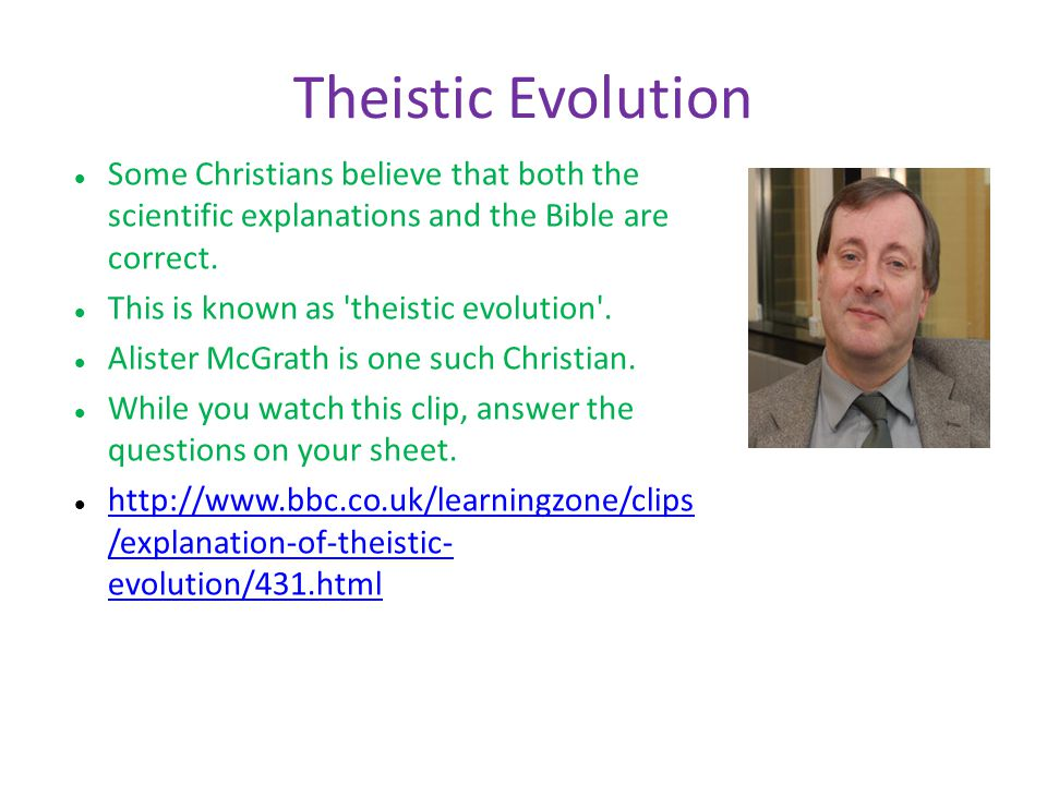 Theistic Evolution Some Christians believe that both the scientific explanations and the Bible are correct. This is known as 'theistic evolution'. Ali