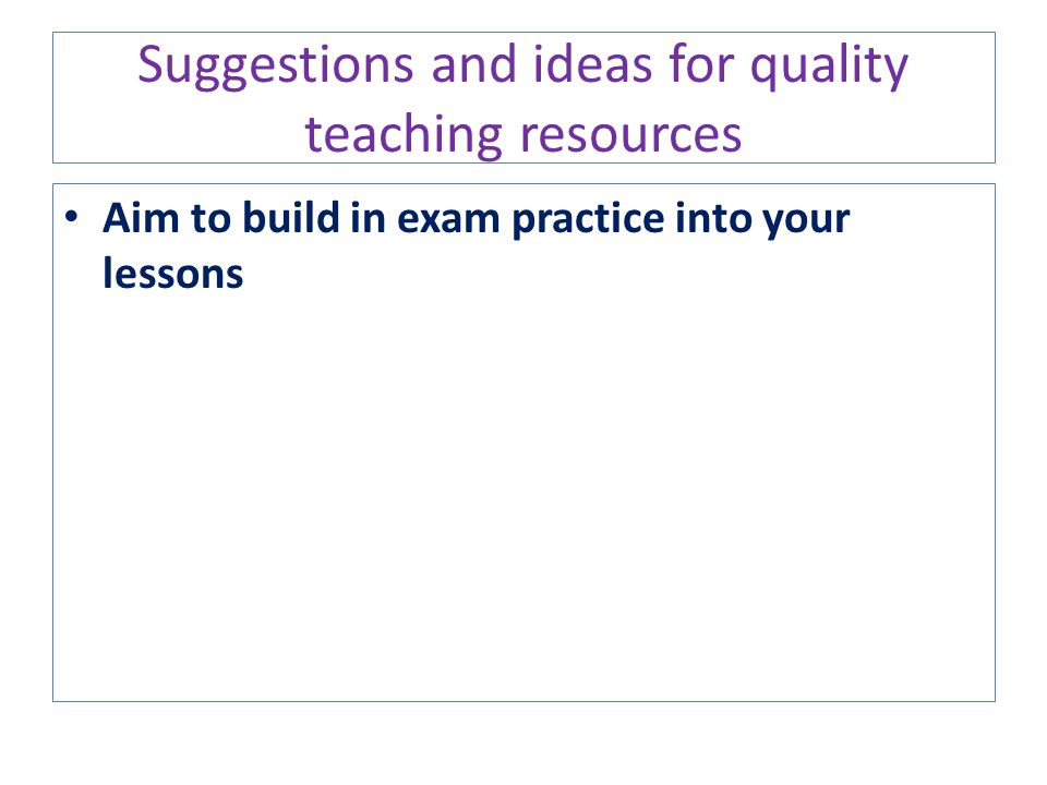 Suggestions and ideas for quality teaching resources Aim to build in exam practice into your lessons