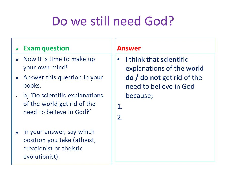 Do we still need God? Exam question Now it is time to make up your own mind! Answer this question in your books. b) 'Do scientific explanations of the