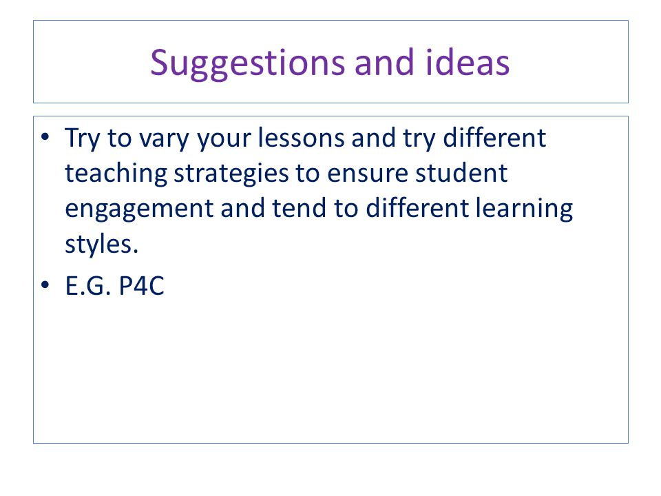Try to vary your lessons and try different teaching strategies to ensure student engagement and tend to different learning styles. E.G. P4C Suggestion