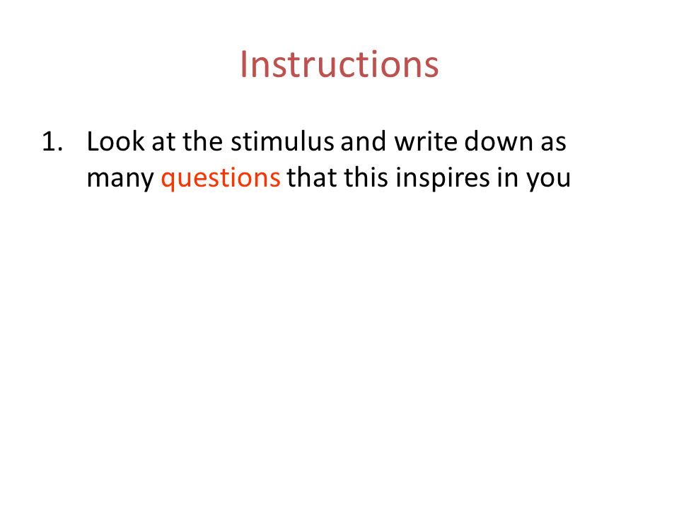 Instructions 1.Look at the stimulus and write down as many questions that this inspires in you